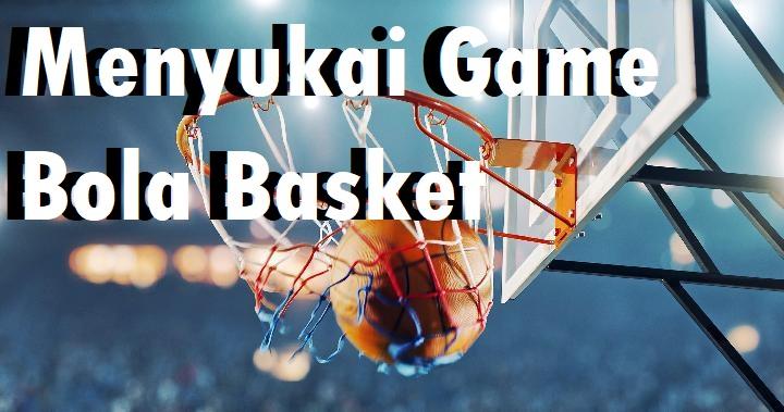 Menyukai Game Bola Basket Berbuah Kebaikan