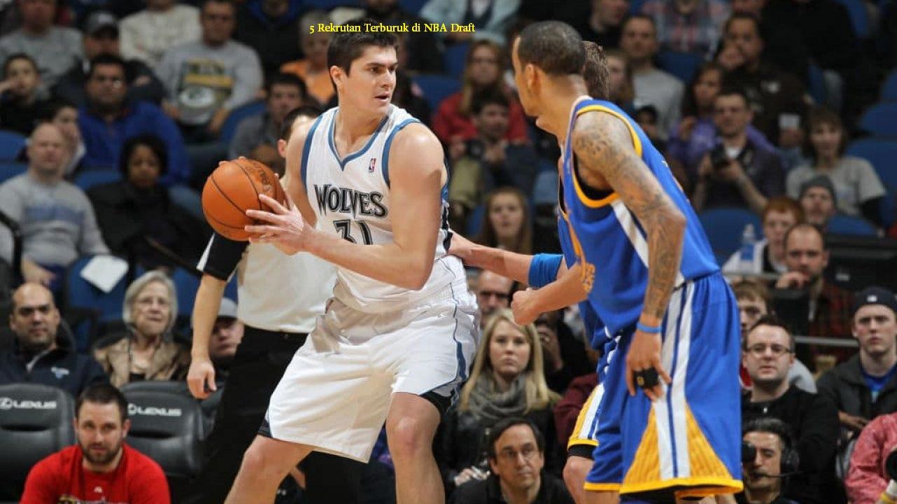 5 Rekrutan Terburuk di NBA Draft